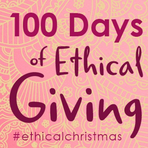 100 Days of Ethical Giving Campaign #EthicalChristmas